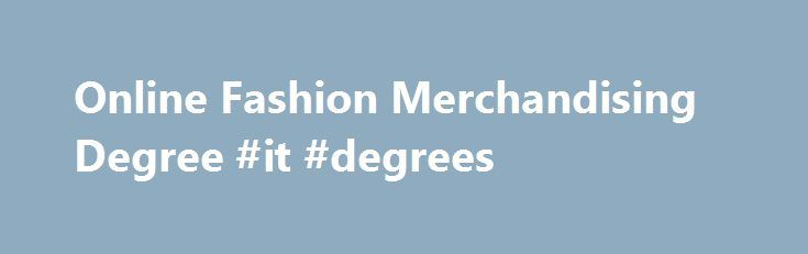 Online Fashion Merchandising Degree #it #degrees http://degree.remmont.com/online-fashion-merchandising-degree-it-degrees/  #fashion merchandising degree # Online Fashion Merchandising Degree Program Overview Love fashion and want to learn more about how to turn that love into a career? As a student in our Online Fashion Merchandising Associate Degree Program, you'll learn about…