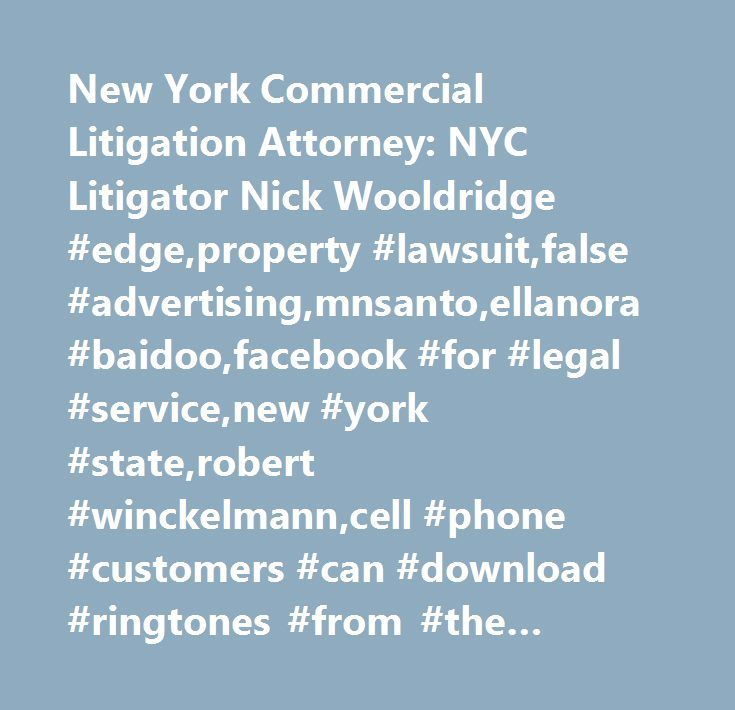 New York Commercial Litigation Attorney: NYC Litigator Nick Wooldridge #edge,property #lawsuit,false #advertising,mnsanto,ellanora #baidoo,facebook #for #legal #service,new #york #state,robert #winckelmann,cell #phone #customers #can #download #ringtones #from #the #internet #or #their #cell #phone #service #provider,judge #denise #cote #of #the #southern #district #of #new #york,ringtone #downloads #are #not #public #performances,the #copyright #act #treats #sound #recordings #separately…