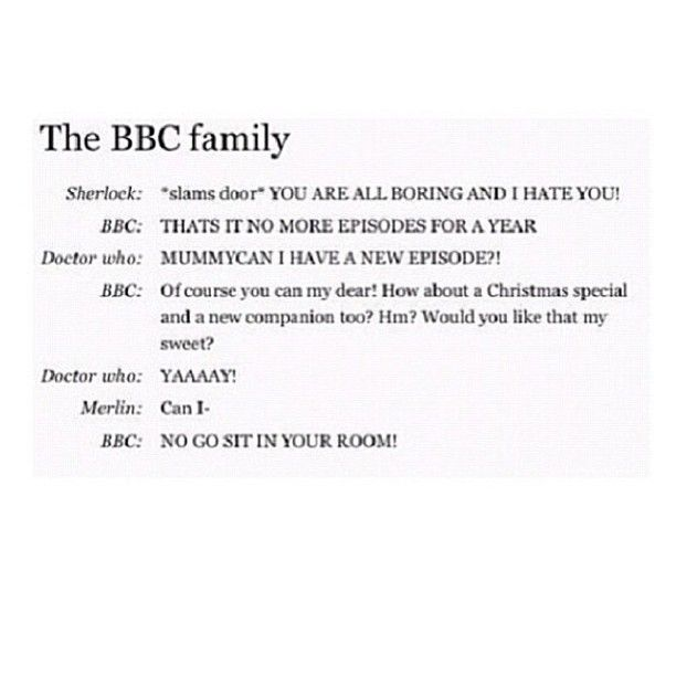 Doctor Who is like the spoiled child, Sherlocks like a teenage girl, and Merlin.. oh poor Merlin.. <--Love this