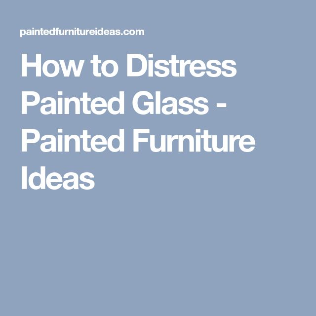 How to Distress Painted Glass - Painted Furniture Ideas