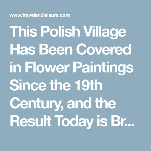 This Polish Village Has Been Covered in Flower Paintings Since the 19th Century, and the Result Today is Breathtaking | [Travel + Leisure]