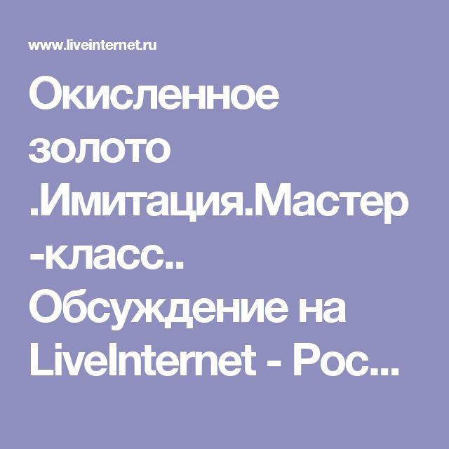 Окисленное золото .Имитация.Мастер-класс.. Обсуждение на LiveInternet - Российский Сервис Онлайн-Дневников
