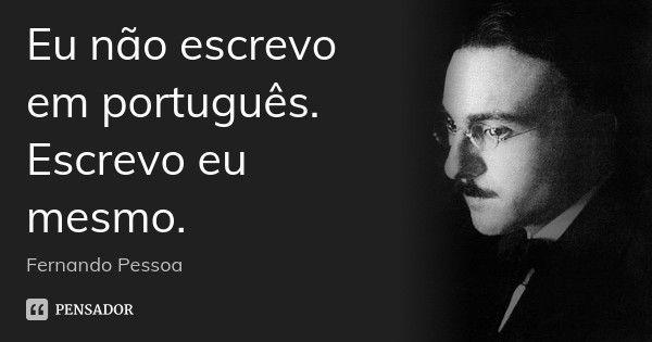 Eu não escrevo em português. Escrevo eu mesmo. — Fernando Pessoa