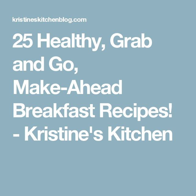 25 Healthy, Grab and Go, Make-Ahead Breakfast Recipes! - Kristine's Kitchen