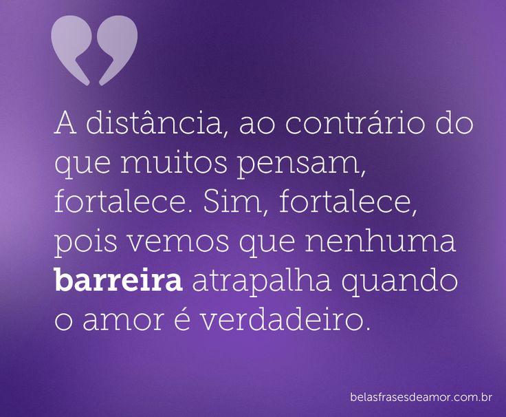 A distância, ao contrário do que muitos pensam, fortalece. Sim, fortalece, pois vemos que nenhuma barreira atrapalha quando o amor é verdadeiro.