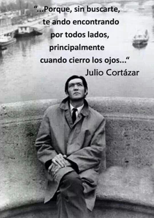 Because, without searching I find you every- where, specially when I close my eyes. Cortazar