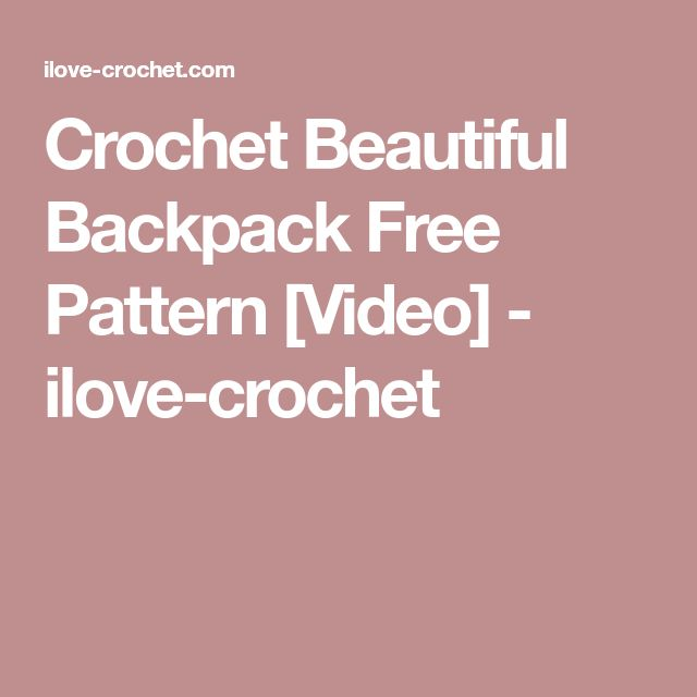 Crochet Beautiful Backpack Free Pattern [Video] - ilove-crochet
