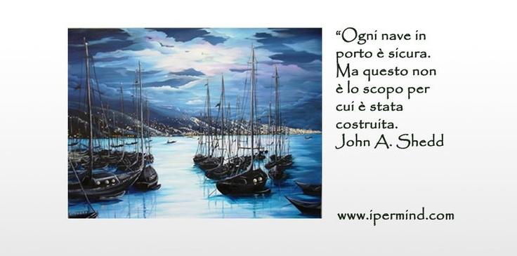 Ogni nave in porto è sicura. Ma questo non è lo scopo per cui è stata costruita. John A. Shedd