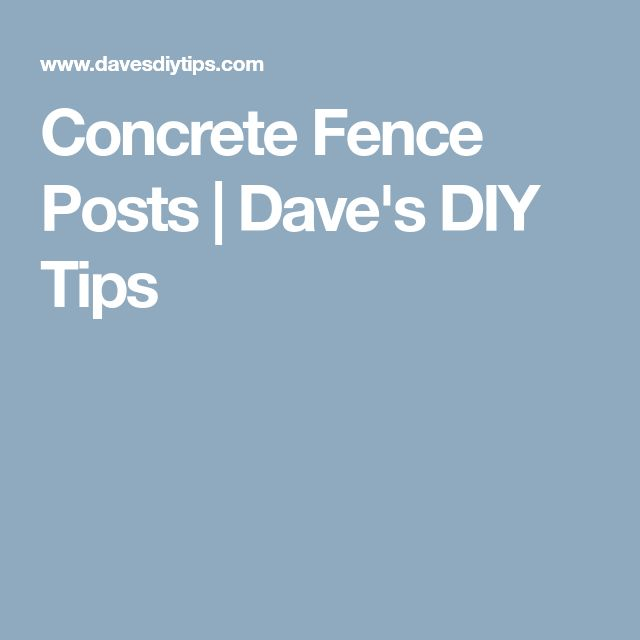 Concrete Fence Posts | Dave's DIY Tips