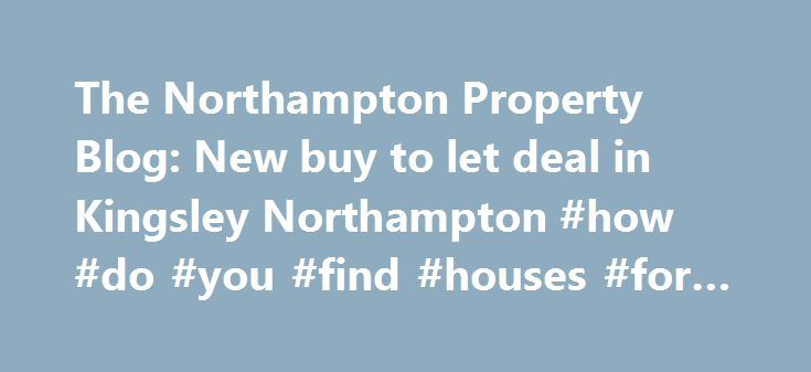 The Northampton Property Blog: New buy to let deal in Kingsley Northampton #how #do #you #find #houses #for #rent http://rentals.nef2.com/the-northampton-property-blog-new-buy-to-let-deal-in-kingsley-northampton-how-do-you-find-houses-for-rent/  #property to let # The Northampton Property Blog This blog follows the property market in Northampton. You'll find our tips, guidance and analysis that relates specifically to the property market in Northampton. You will also find properties from all…