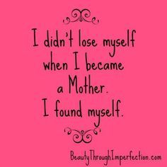 I didn't lose myself when I became a Mother I found myself