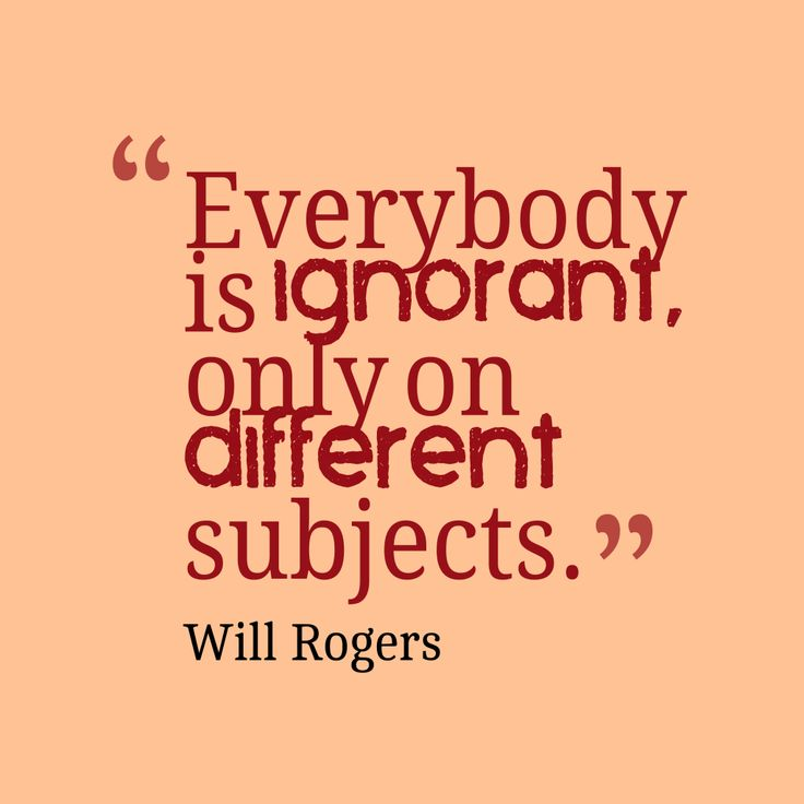 Everybody is ignorant, only on different subjects – Quote