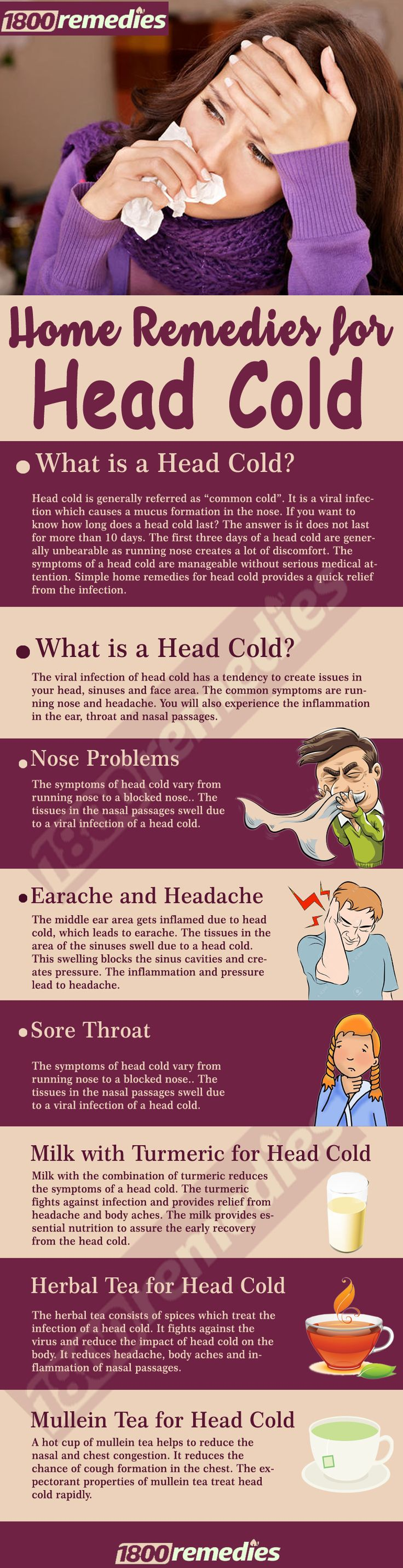 Home Remedies for Head Cold The home remedies for head cold include intake of a lot of fluid, which clears the nasal passage. The head cold remedies need the ingredients readily available in the kitchen and the process is effortless to implement.