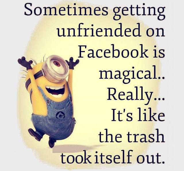 """Sometimes getting unfriended on Facebook is magical.. Really... It's like the trash took itself out."""