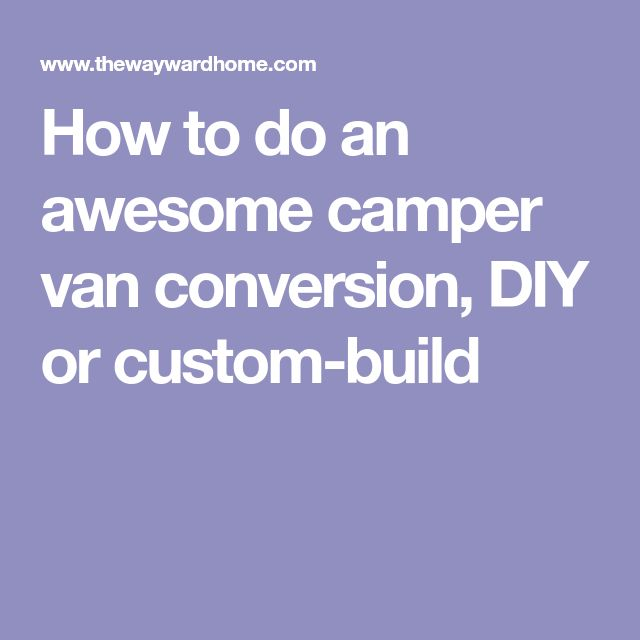How To Do An Awesome Camper Van Conversion DIY Or Custom Build