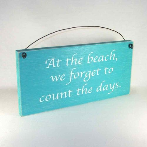 At the beach we forget to count the days. Nautical Sign Our distressed wood signs come in your choice of several country primitive and rustic cottage colors, and are made in the USA. Wholesale Available.