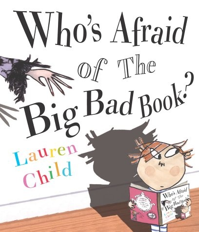 Who's afraid of the big bad book by Lauren Child. Links: fractured fairy tales Age: 6+ Description: Have you ever fallen into a book? Well, if you do, just make sure it isn't a fairy tale. Because in every one there's always a wicked this, an evil that or a hungry somebody just waiting to gobble you up. Herb returns in this thrilling tale from Kate Greenaway Medal winner Lauren Child. What will happen when he falls into his book of fairy tales? Read on to find out!