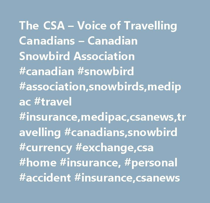 "The CSA – Voice of Travelling Canadians – Canadian Snowbird Association #canadian #snowbird #association,snowbirds,medipac #travel #insurance,medipac,csanews,travelling #canadians,snowbird #currency #exchange,csa #home #insurance, #personal #accident #insurance,csanews http://coin.nef2.com/the-csa-voice-of-travelling-canadians-canadian-snowbird-association-canadian-snowbird-associationsnowbirdsmedipac-travel-insurancemedipaccsanewstravelling-canadianssnowbird-currency/  # Your keyword is ""…"