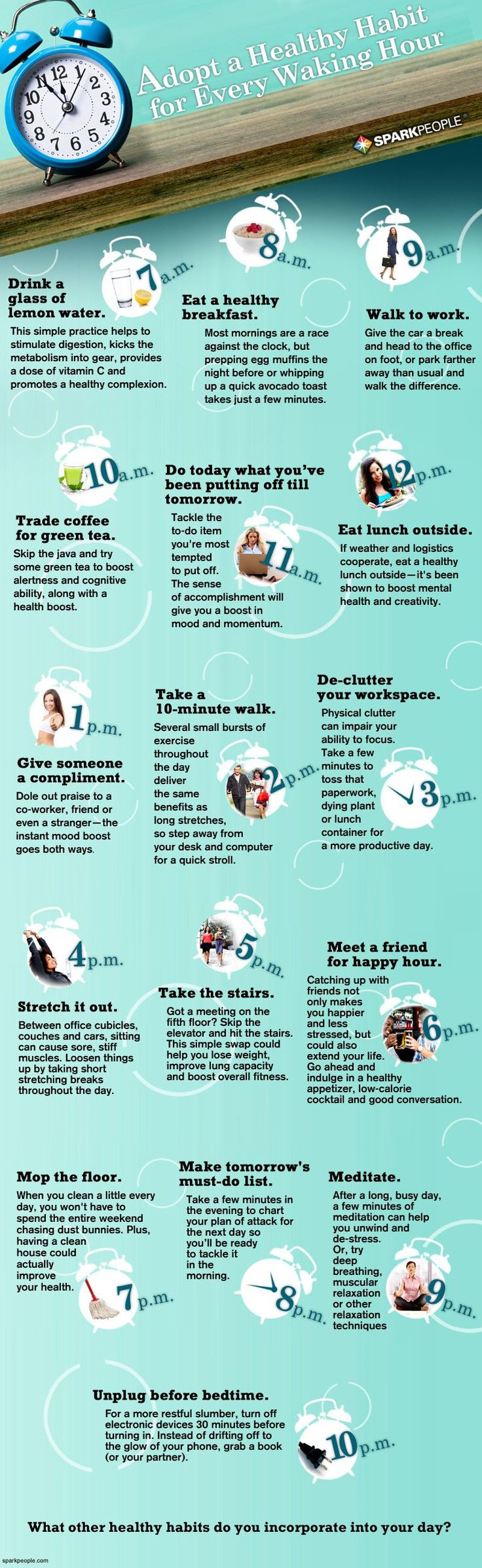 Adopt a healthy habit for every hour you're awake. From 7 a.m. to 10 p.m., it's the little things you do that really make your overall lifestyle healthy. From home to office, try these tips for every waking hour.