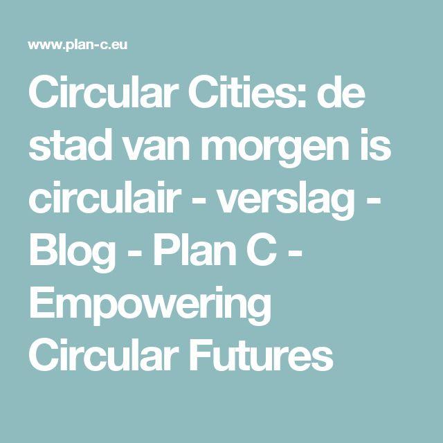 Circular Cities: de stad van morgen is circulair - verslag - Blog - Plan C - Empowering Circular Futures
