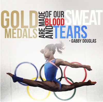 Gold medals are made of our blood, sweat, and tears. -Gabby Douglas