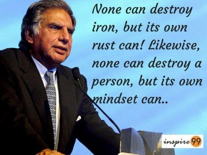 Ratan Tata : None can destroy iron, but its own rust can! Likewise, none can destroy a person, but its own mindset can..