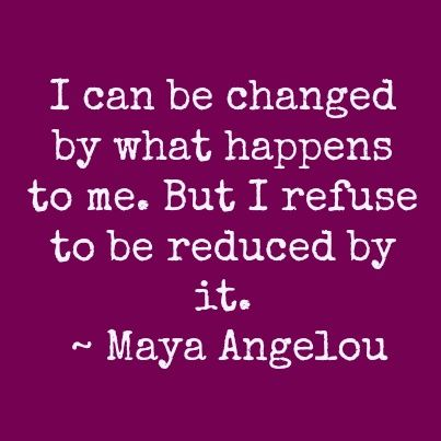 I can be changed by what happens to me.  But I refuse to be reduced by it. Maya Angelou