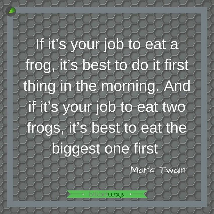 """Eat the frog!  I only just discovered this quote and thought it quite hilarious as I had no idea what it meant.  I've since learnt that the frog is the one task you have little motivation to do and you find you are leaving it later and later to do.  Eat the frog means to just do it swallow the darn frog and get it out of the way.  A quick Google will find so many ways and tips to stop procrastinating.  We all know what we have to do but find it hard at times.  I love the simplicity of """"eat…"""