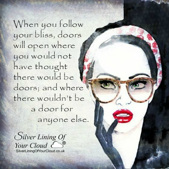 When you follow your bliss, doors will open where you would not have thought there would be doors; and where there wouldn't be a door for anyone else. –Joseph Campbell..._More fantastic quotes on: https://www.facebook.com/SilverLiningOfYourCloud  _Follow my Quote Blog on: http://silverliningofyourcloud.wordpress.com/