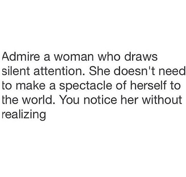 I've always subscribed to this though. No need to be a dumb-acting, silly, loud girl. A woman draws silent attention.