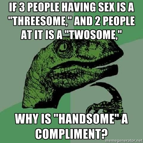 Haha!! Good thing I tell my husband he is sexy instead of handsome!! LMAO!!
