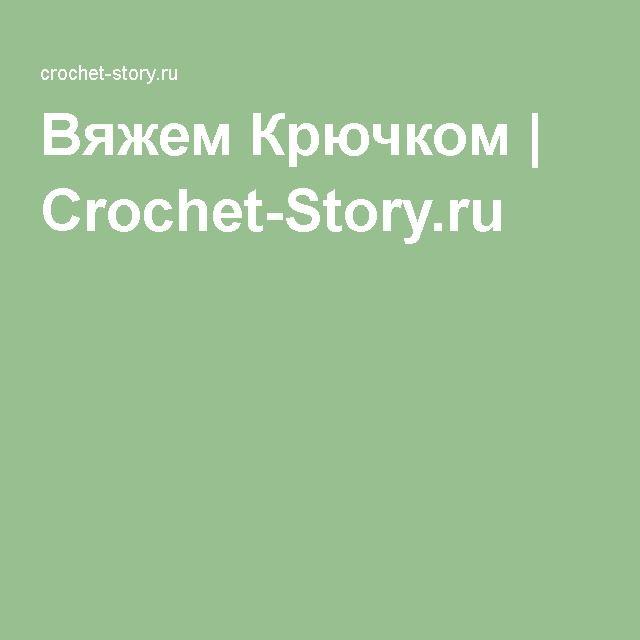Вяжем Крючком | Crochet-Story.ru