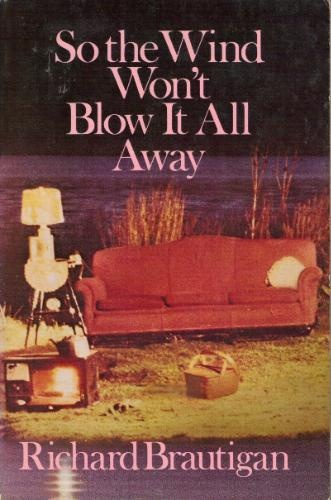 """""""So the Wind Won't Blow it All Away"""" by Richard Brautigan.  I picked this up at a whim at a library book sale, and it turned out to be one of the most sadly beautiful books I'd come across."""