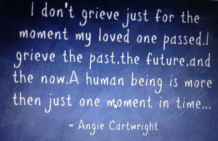 I Don't Grieve Just For The Moment My Loved One Passed