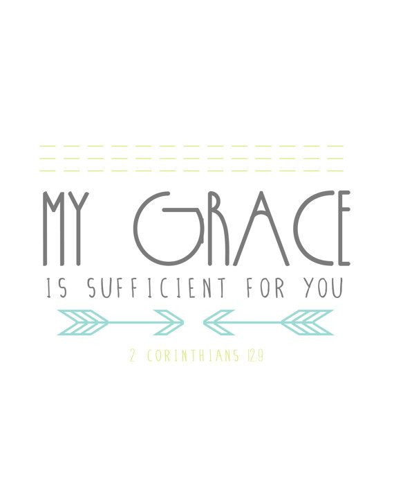 "2 Corinthians 12:9 (KJV): "" And he said unto me, My grace is sufficient for thee: for my strength is made perfect in weakness. Most gladly therefore will I rather glory in my infirmities, that the power of Christ may rest upon me."""