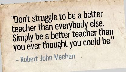"""Don't struggle to be a better teacher than everybody else. Simply be a better teacher than you ever thought you could be."" - Robert John Meehan"