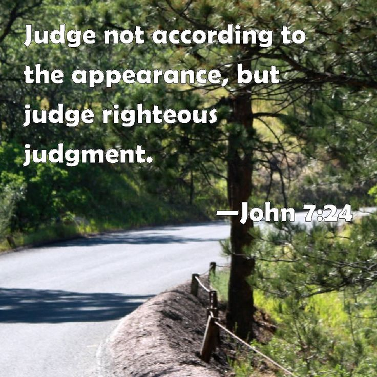 John 7:24 Judge not according to the appearance, but judge righteous judgment.