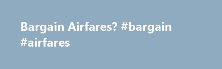 """Bargain Airfares? #bargain #airfares http://entertainment.remmont.com/bargain-airfares-bargain-airfares-5/  #bargain airfares # The Marriott Rewards Insiders Community Currently Being Moderated Professor or anyone, What is the best way to secure """"Bargain"""" airfares? Have reservations…"""
