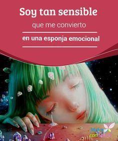 Soy tan sensible que me convierto en una esponja emocional  ¿Reaccionas de una forma que muchos consideran exagerada? ¿Te afecta cómo se sientan los demás? Si es así, quizás seas una esponja emocional.