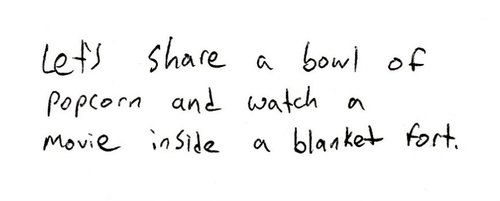 lets share a bowl of popcorn and watch a movie inside a blanket fort, words, cute, quotes, my kind of date