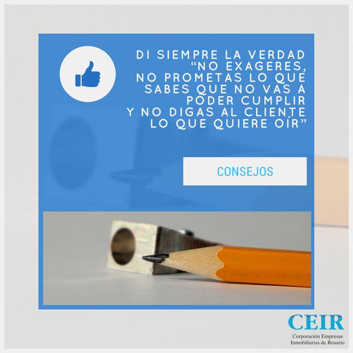 DI SIEMPRE LA VERDAD  No exageres no prometas lo que sabes que no vas a poder cumplir y no digas al cliente lo que quiere oír #consejos #profesionalinmobiliario #ceir  JUNTOS SOMOS MÁS!  CEIR Corporación Empresas Inmobiliarias de Rosario Córdoba 1868 S2000AXD - Rosario Santa Fe - Argentina Tel: (0341) 4257149 -Fax (0341) 4257151 Email: ceirosario@ceir.org.ar web: http\://www.ceir.org.ar/ Facebook: https\://www.facebook.com/CEIR1983