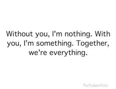 Without you, I'm nothing. With you, I'm something.  Together, we're everything.  How I feel about my #husband #ilovemyhusband #love
