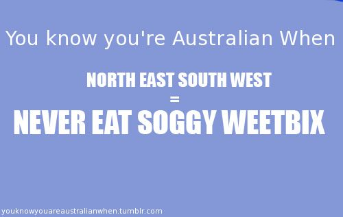 This is a fun fact - you know you're Australian when... You were learning about compasses in primary school and you were taught Never Eat Soggy Weetbix. For me in America, it was Never Eat Soggy Waffles :)
