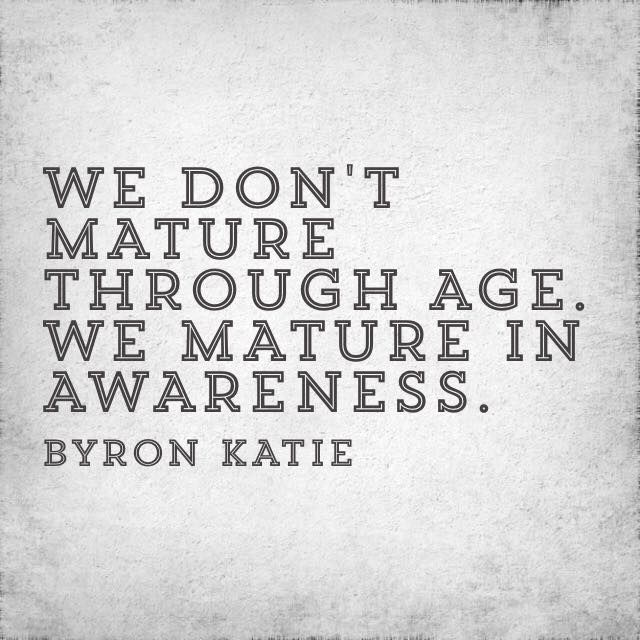 we don't mature through age. we mature in awareness. Byron Katie