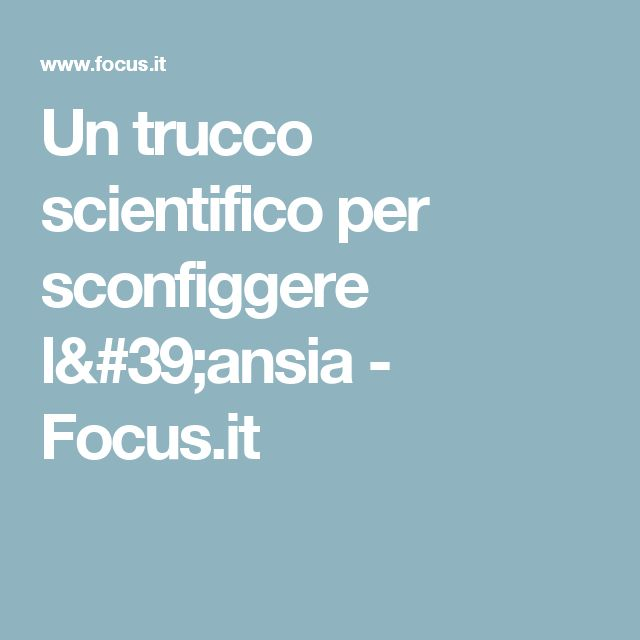 Un trucco scientifico per sconfiggere l'ansia - Focus.it