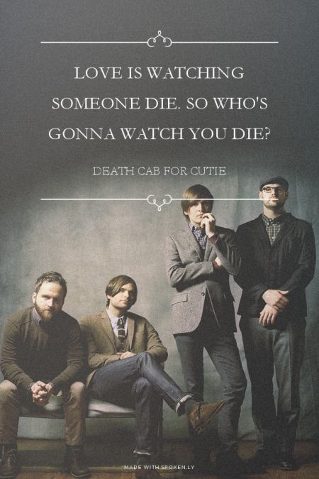Love is watching someone die. So who's gonna watch you die? - Death Cab for Cutie | Kara made this with Spoken.ly