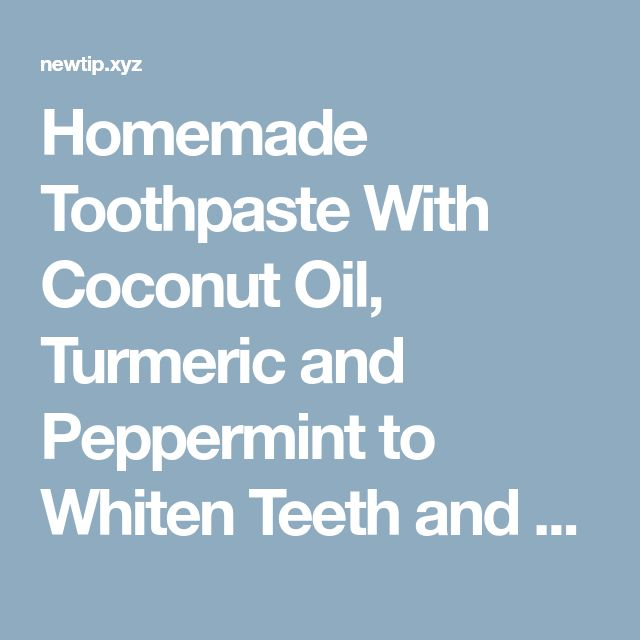 Homemade Toothpaste With Coconut Oil, Turmeric and Peppermint to Whiten Teeth and Revers Gum Disease
