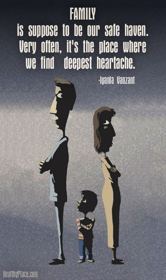 Quote on abuse: FAMILY is suppose to be our safe haven. Very often, it's the place where we find deepest heartache. www.HealthyPlace.com