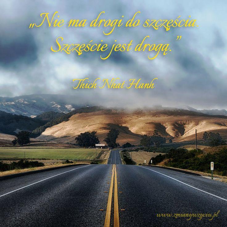 """""""Nie ma drogi do szczęścia. Szczęście jest drogą."""" – Thich Nhat Hanh"""