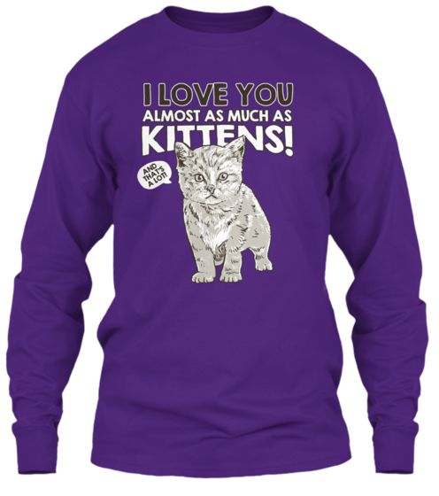 "Don't miss the opportunity to purchase the ""I Love You Almost As Much As Kittens"" shirt for women and men. Sale ends 11/10/14 . Click the link to see this and our other shirt collections!"
